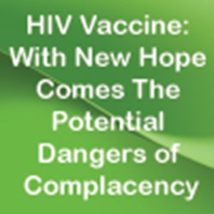 HIV Vaccine: With New Hope Comes The Potential Dangers of Complacency