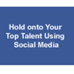 Hold onto Your Top Talent Using Social Media